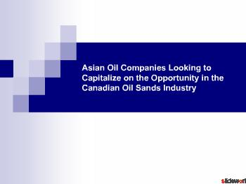 Asian Oil Companies Looking to Capitalize on the Opportunity in the Canadian Oil Sands Industry