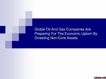Global Oil And Gas Companies Are Preparing For The Economic Upturn By Divesting Non-Core Assets