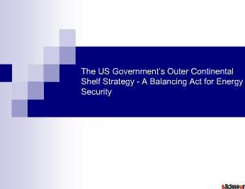 The US Governments Outer Continental Shelf Strategy - A Balancing Act for Energy Security