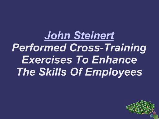 John Steinert  Performed Cross-Training Exercises To Enhance  The Skills Of Employees
