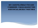 Be careful while you are combining  EMAIL MARKETING and social media together