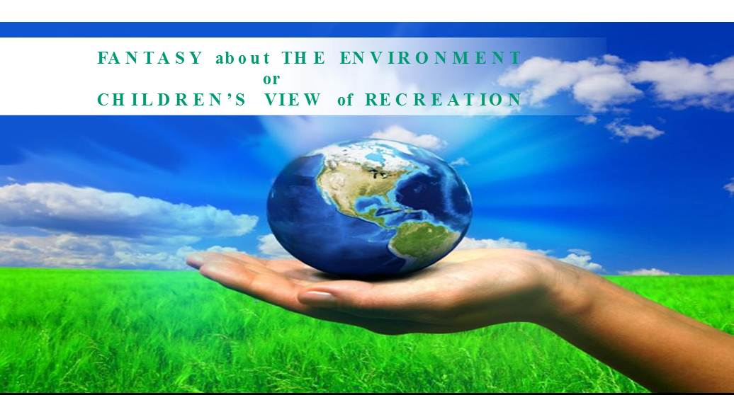 FANTASY about THE ENVIRONMENT                         or  CHILDREN'S  VIEW of RECREATION