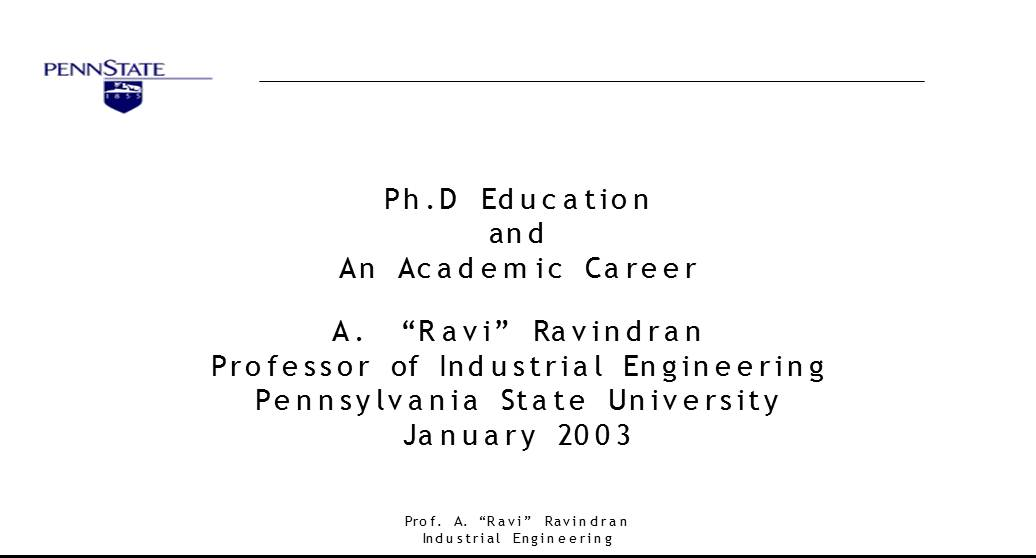 "Ph.D Education and An Academic Career A. ""Ravi"" Ravindran Professor of Industrial Engineering Pennsylvania State University January 2003"