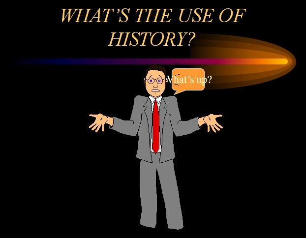 WHAT'S THE USE OF HISTORY